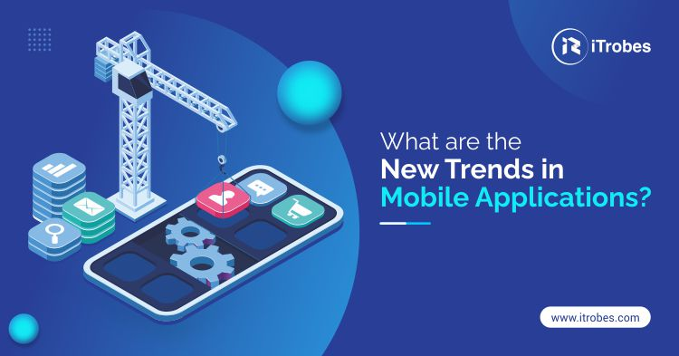 What are the new trends in mobile applications?, trends in mobile applications